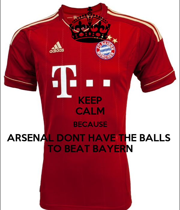 KEEP CALM BECAUSE ARSENAL DONT HAVE THE BALLS  TO BEAT BAYERN