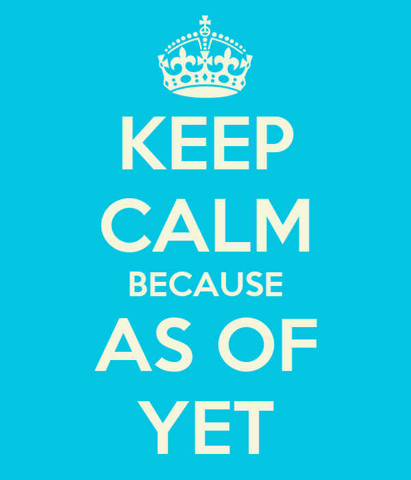 KEEP CALM BECAUSE AS OF YET