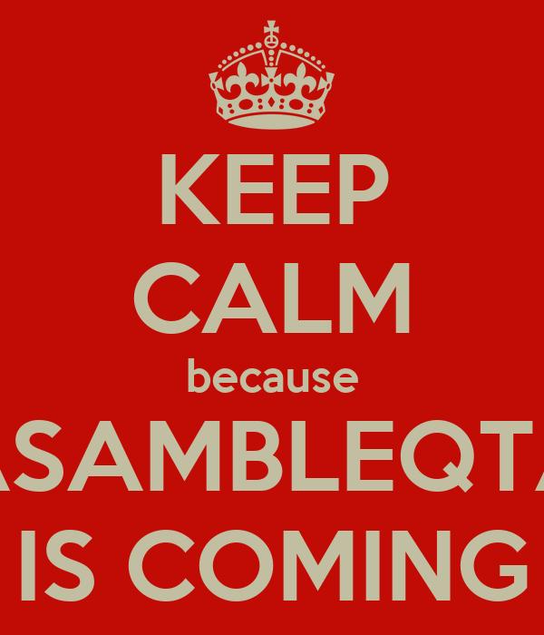 KEEP CALM because ASAMBLEQTA IS COMING