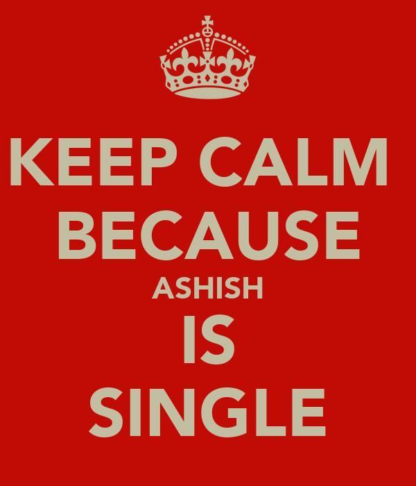 KEEP CALM  BECAUSE ASHISH IS SINGLE