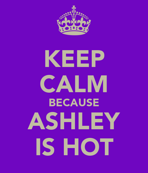 KEEP CALM BECAUSE ASHLEY IS HOT