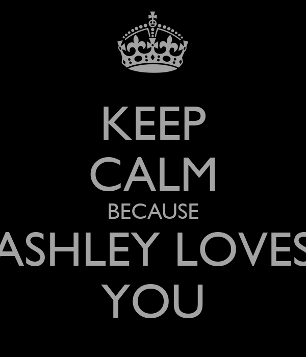 KEEP CALM BECAUSE ASHLEY LOVES YOU