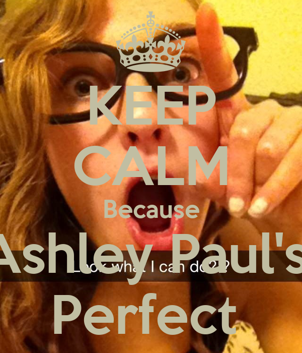 KEEP CALM Because Ashley Paul's  Perfect