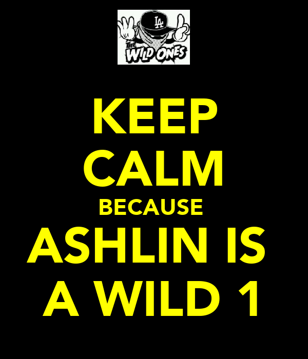 KEEP CALM BECAUSE  ASHLIN IS  A WILD 1