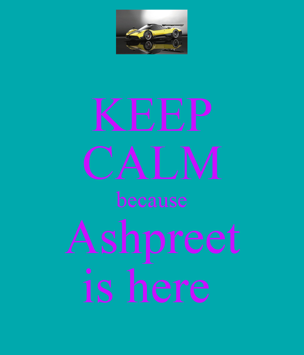 KEEP CALM because Ashpreet is here