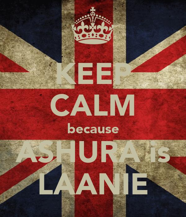 KEEP CALM because ASHURA is LAANIE