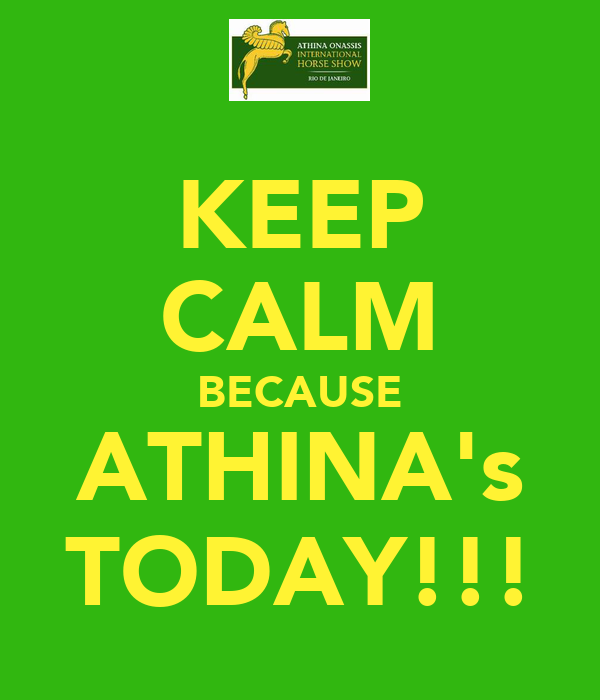 KEEP CALM BECAUSE ATHINA's TODAY!!!