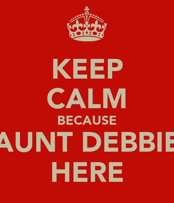 KEEP CALM BECAUSE AUNT DEBBIE HERE