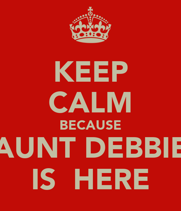KEEP CALM BECAUSE AUNT DEBBIE IS  HERE