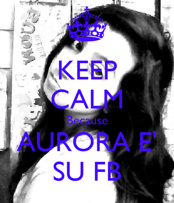 KEEP CALM Because AURORA E' SU FB
