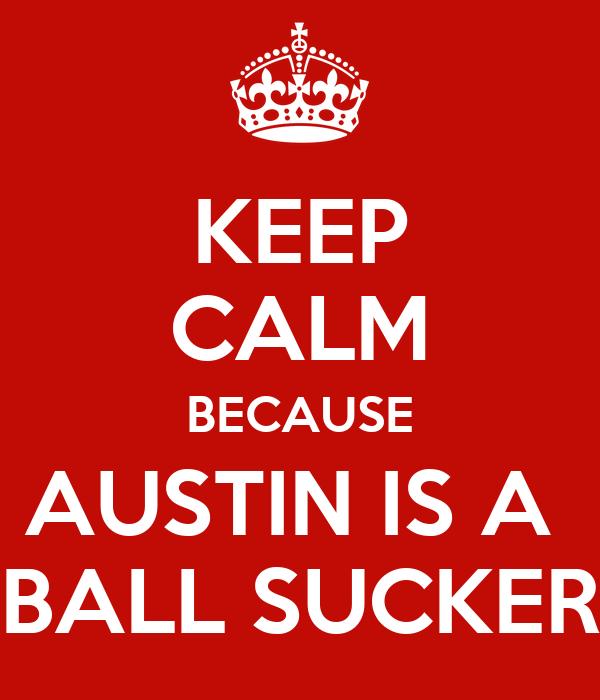 KEEP CALM BECAUSE AUSTIN IS A  BALL SUCKER