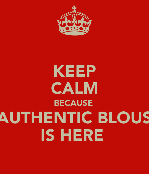 KEEP CALM BECAUSE  AUTHENTIC BLOUS IS HERE