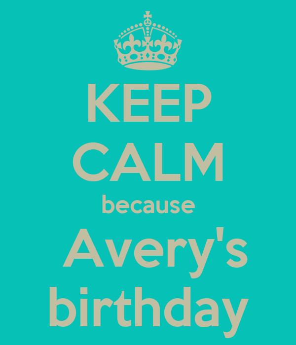KEEP CALM because  Avery's birthday