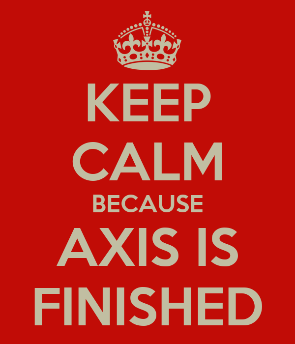 KEEP CALM BECAUSE AXIS IS FINISHED