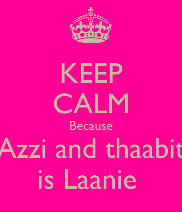 KEEP CALM Because Azzi and thaabit is Laanie