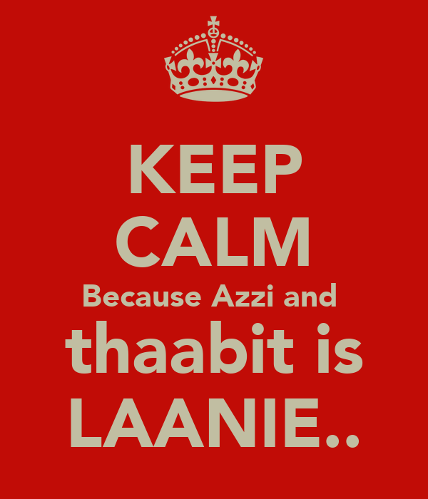 KEEP CALM Because Azzi and  thaabit is LAANIE..