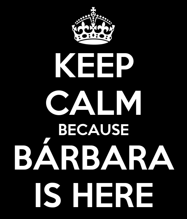 KEEP CALM BECAUSE BÁRBARA IS HERE