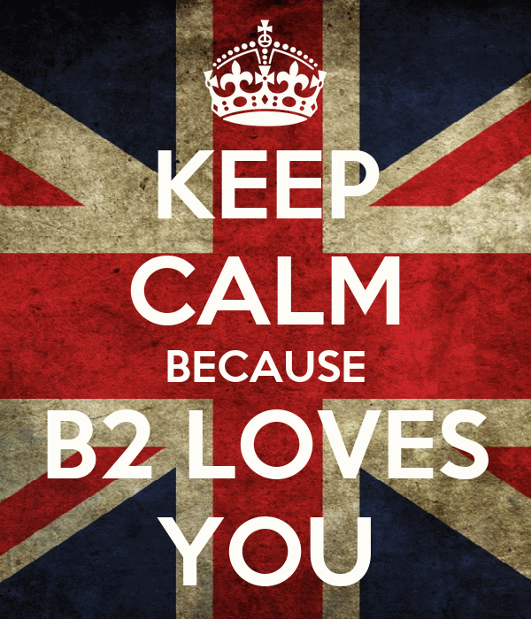 KEEP CALM BECAUSE B2 LOVES YOU