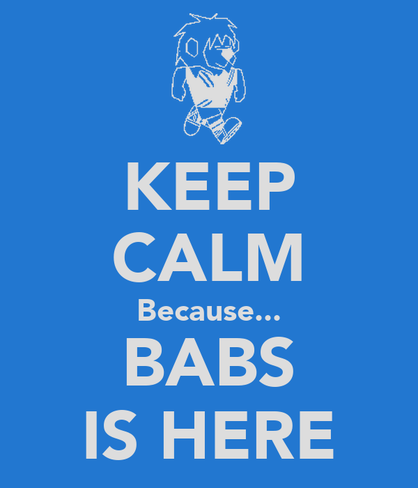 KEEP CALM Because... BABS IS HERE