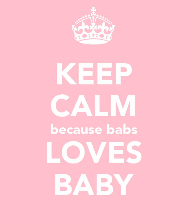 KEEP CALM because babs LOVES BABY