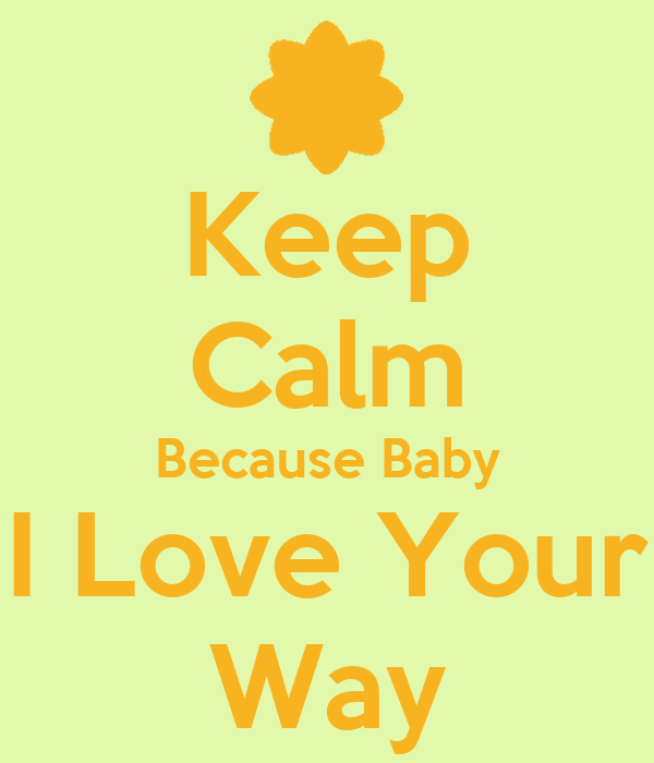 Keep Calm Because Baby I Love Your Way