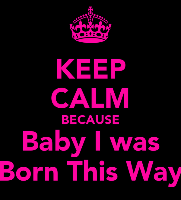 KEEP CALM BECAUSE Baby I was Born This Way
