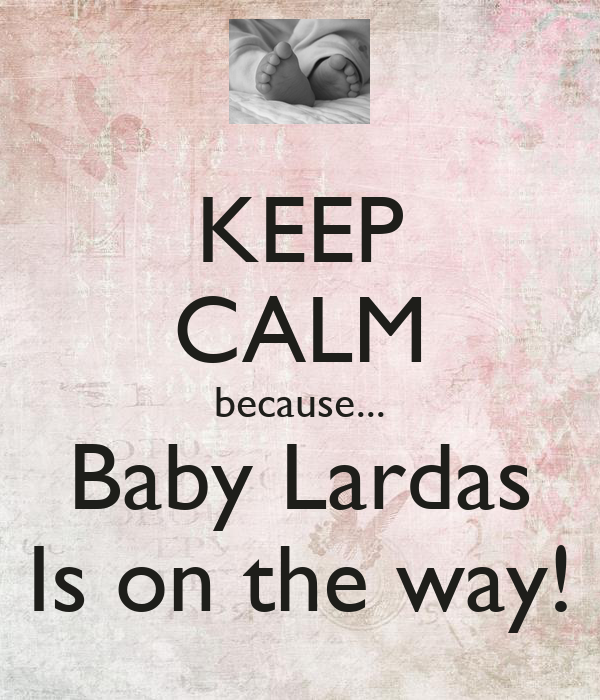 KEEP CALM because... Baby Lardas Is on the way!