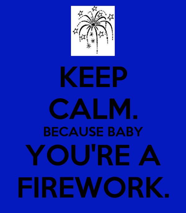 KEEP CALM. BECAUSE BABY YOU'RE A FIREWORK.
