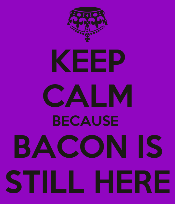 KEEP CALM BECAUSE  BACON IS STILL HERE