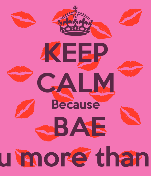 KEEP CALM Because  BAE I love you more than anything