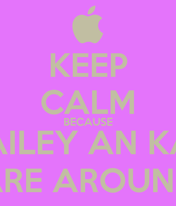 KEEP CALM BECAUSE BAILEY AN KAT ARE AROUND
