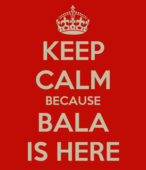 KEEP CALM BECAUSE BALA IS HERE