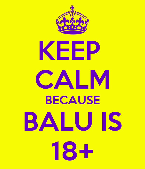 KEEP  CALM BECAUSE BALU IS 18+