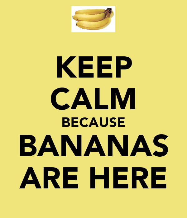 KEEP CALM BECAUSE BANANAS ARE HERE