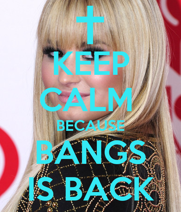 KEEP CALM  BECAUSE BANGS IS BACK