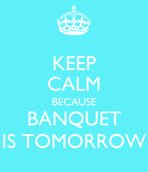 KEEP CALM BECAUSE BANQUET IS TOMORROW