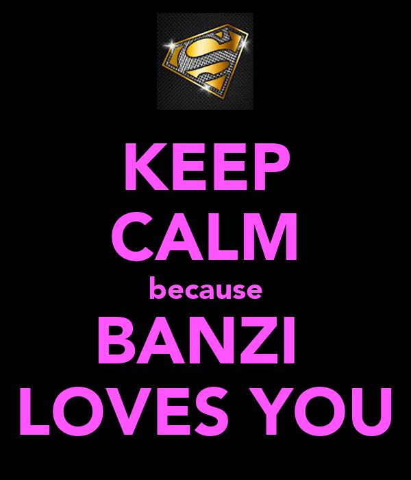 KEEP CALM because BANZI  LOVES YOU