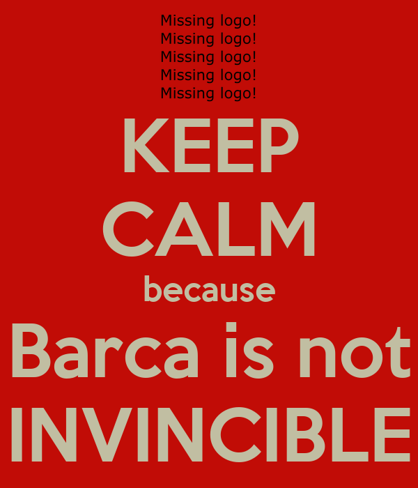 KEEP CALM because Barca is not INVINCIBLE