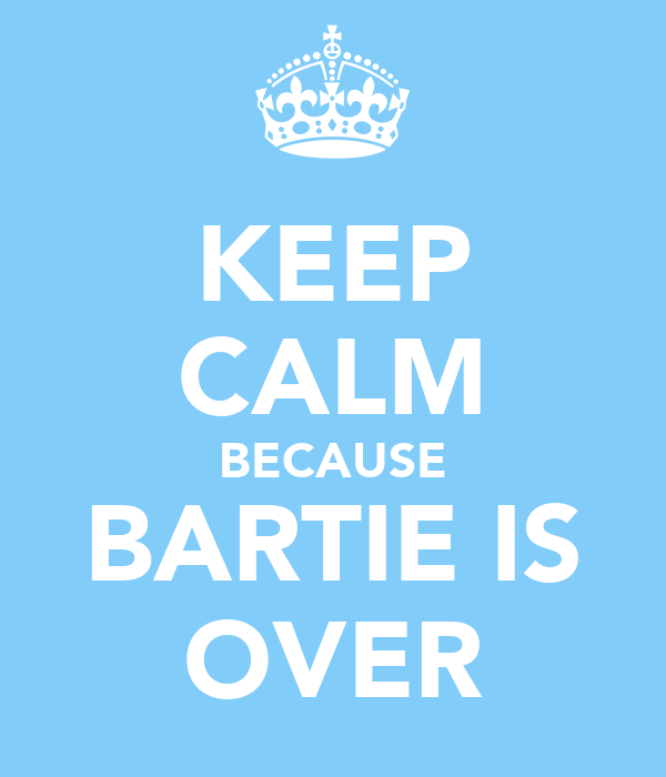 KEEP CALM BECAUSE BARTIE IS OVER