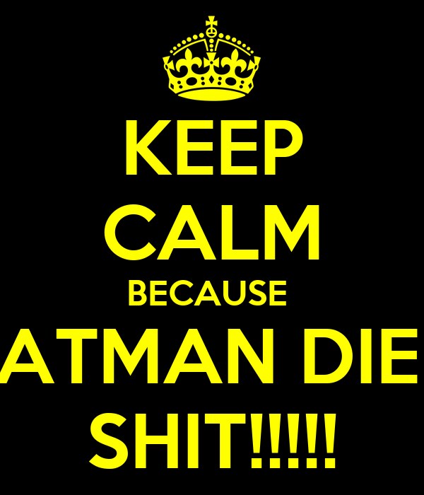 KEEP CALM BECAUSE  BATMAN DIED SHIT!!!!!