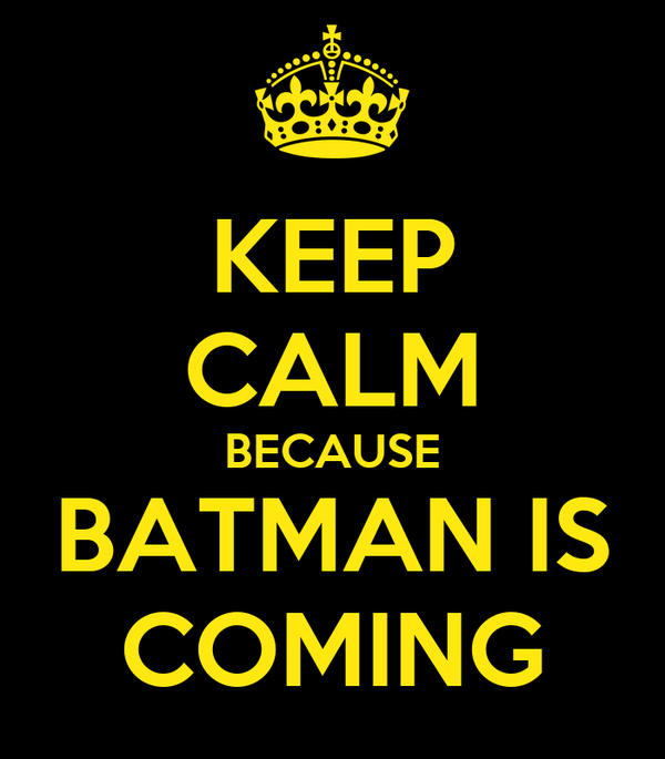 KEEP CALM BECAUSE BATMAN IS COMING