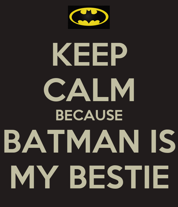 KEEP CALM BECAUSE BATMAN IS MY BESTIE