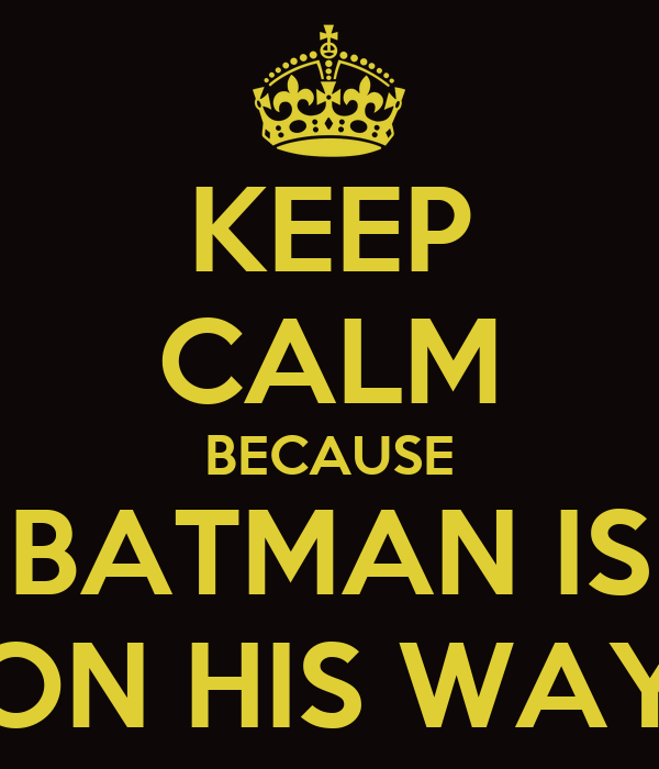 KEEP CALM BECAUSE BATMAN IS ON HIS WAY