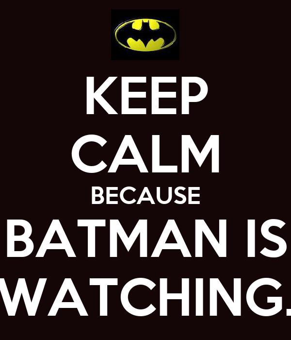 KEEP CALM BECAUSE BATMAN IS WATCHING.