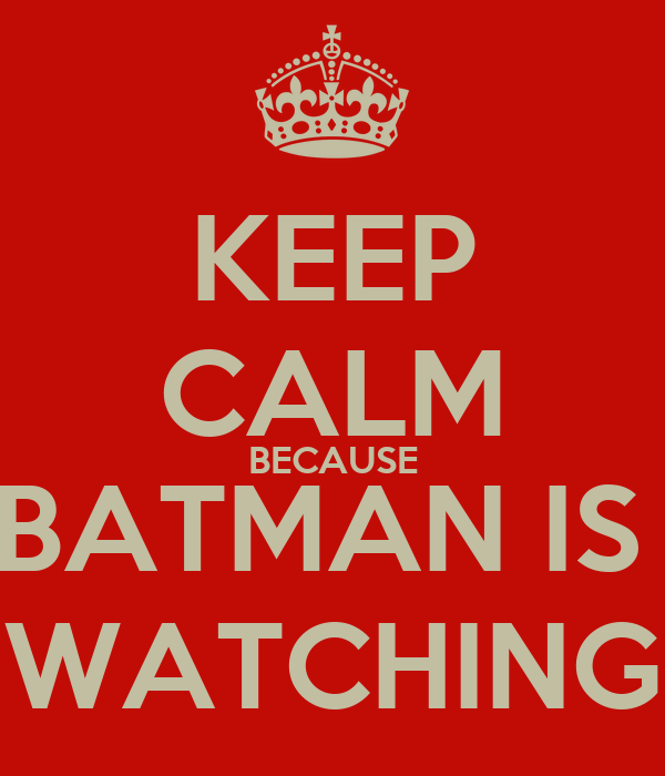 KEEP CALM BECAUSE BATMAN IS  WATCHING