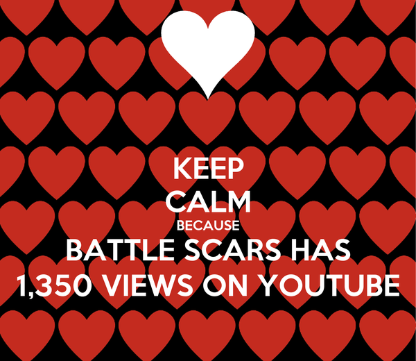 KEEP CALM BECAUSE BATTLE SCARS HAS 1,350 VIEWS ON YOUTUBE