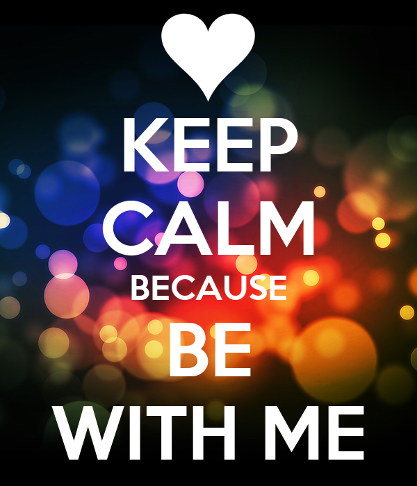 KEEP CALM BECAUSE BE WITH ME