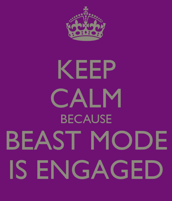 KEEP CALM BECAUSE BEAST MODE IS ENGAGED