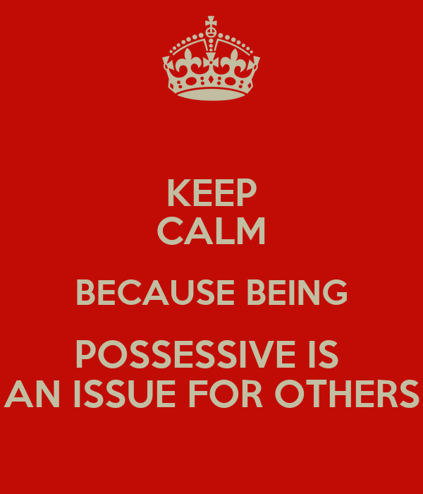 KEEP CALM BECAUSE BEING POSSESSIVE IS  AN ISSUE FOR OTHERS