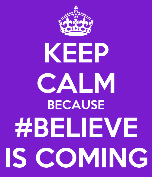 KEEP CALM BECAUSE #BELIEVE IS COMING